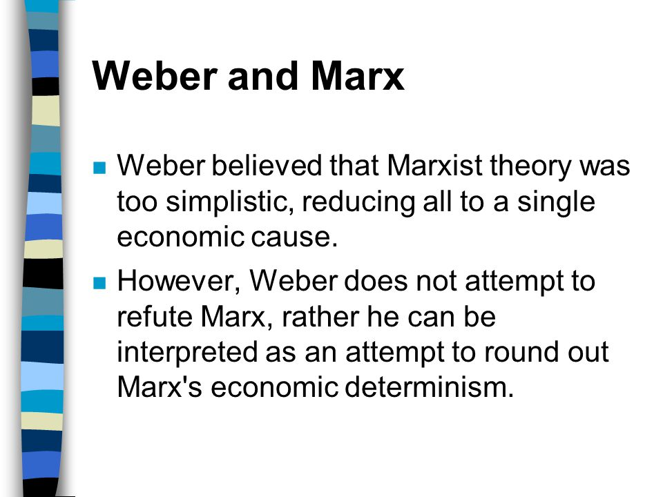 Weber and Marx n Weber believed that Marxist theory was too simplistic, reducing all to a single economic cause. n However, Weber does not attempt to