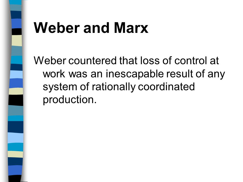 Weber and Marx Weber countered that loss of control at work was an inescapable result of any system of rationally coordinated production.