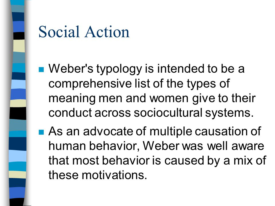 Social Action n Weber's typology is intended to be a comprehensive list of the types of meaning men and women give to their conduct across sociocultur