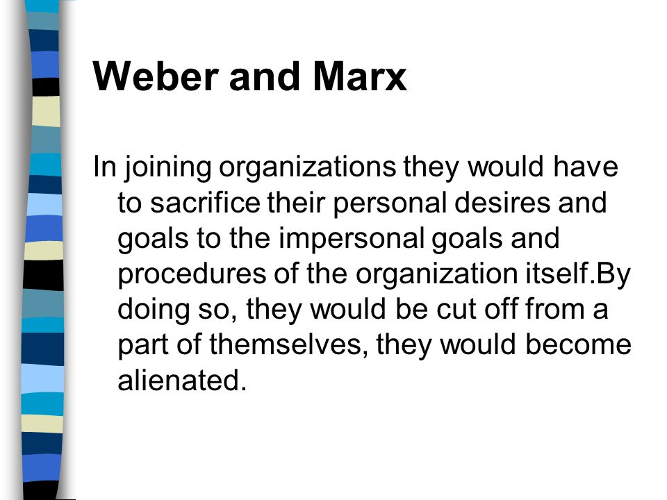 Weber and Marx In joining organizations they would have to sacrifice their personal desires and goals to the impersonal goals and procedures of the or