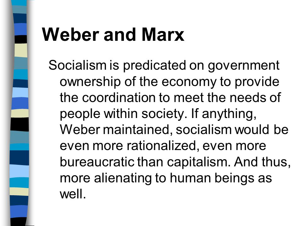 Weber and Marx Socialism is predicated on government ownership of the economy to provide the coordination to meet the needs of people within society.