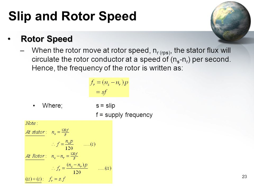 23 Slip and Rotor Speed Rotor SpeedRotor Speed –When the rotor move at rotor speed, n r (rps), the stator flux will circulate the rotor conductor at a