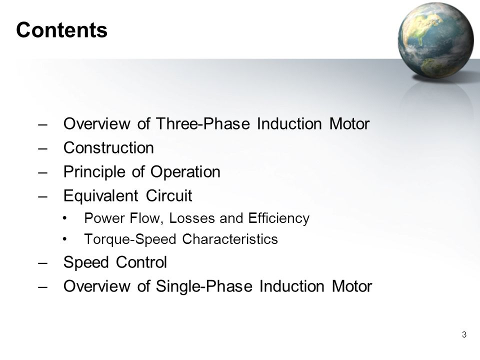 3 Contents –Overview of Three-Phase Induction Motor –Construction –Principle of Operation –Equivalent Circuit Power Flow, Losses and Efficiency Torque