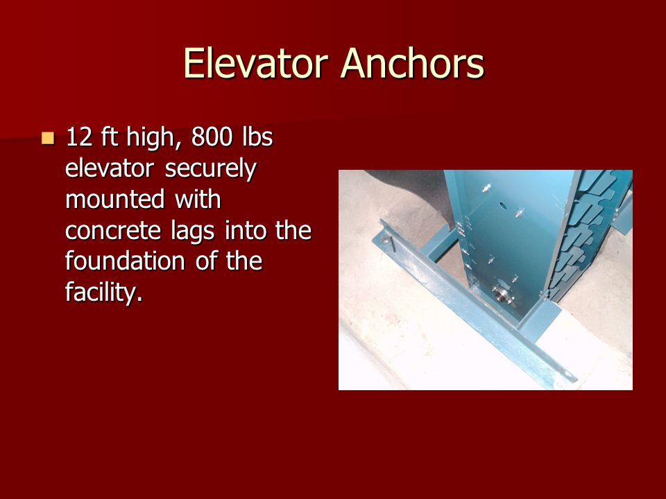 Elevator Anchors 12 ft high, 800 lbs elevator securely mounted with concrete lags into the foundation of the facility. 12 ft high, 800 lbs elevator se