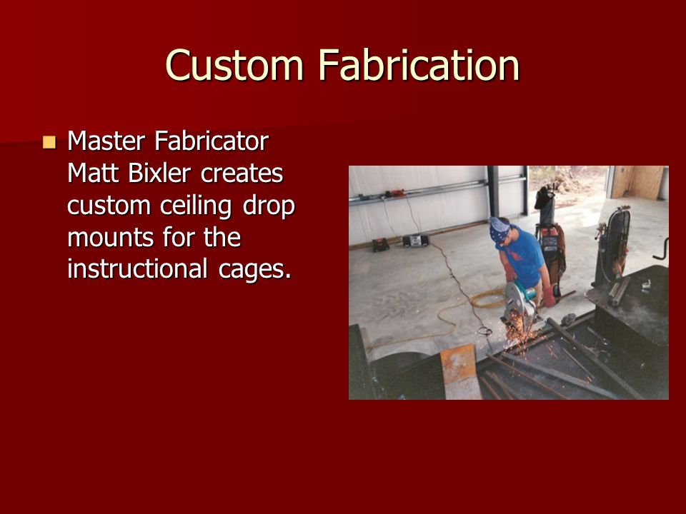 Custom Fabrication Master Fabricator Matt Bixler creates custom ceiling drop mounts for the instructional cages. Master Fabricator Matt Bixler creates