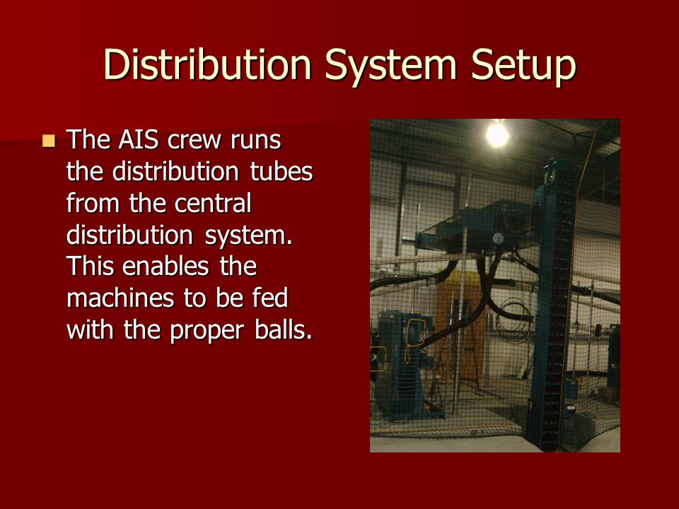 Distribution System Setup The AIS crew runs the distribution tubes from the central distribution system. This enables the machines to be fed with the