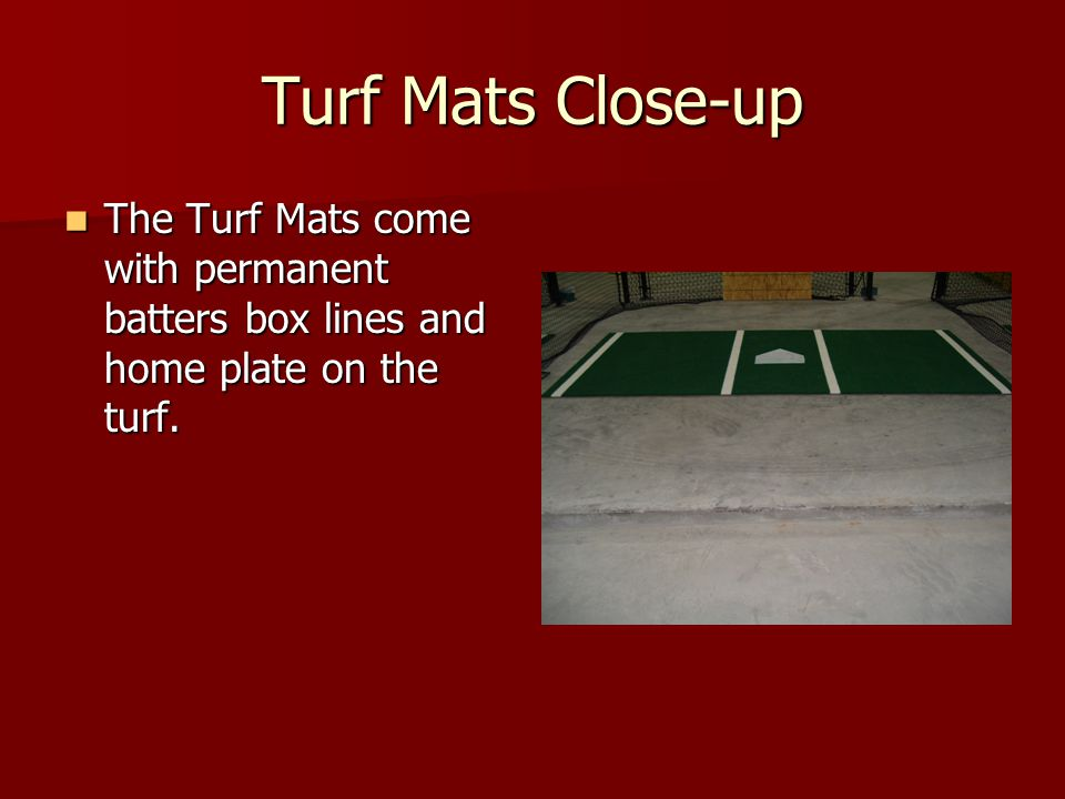 Turf Mats Close-up The Turf Mats come with permanent batters box lines and home plate on the turf. The Turf Mats come with permanent batters box lines