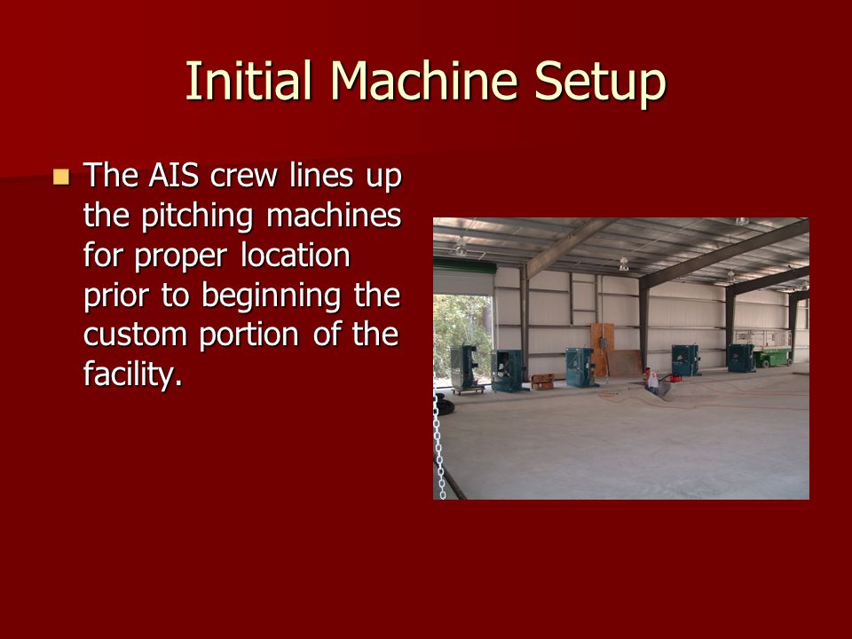 Initial Machine Setup The AIS crew lines up the pitching machines for proper location prior to beginning the custom portion of the facility. The AIS c