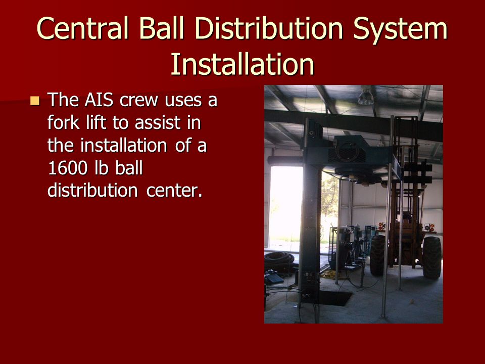 Central Ball Distribution System Installation The AIS crew uses a fork lift to assist in the installation of a 1600 lb ball distribution center. The A