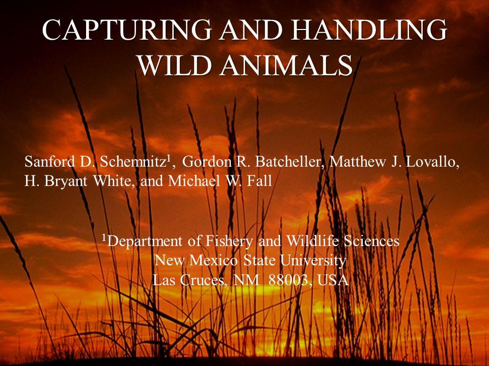 CAPTURING AND HANDLING WILD ANIMALS Sanford D. Schemnitz 1, Gordon R. Batcheller, Matthew J. Lovallo, H. Bryant White, and Michael W. Fall 1 Departmen