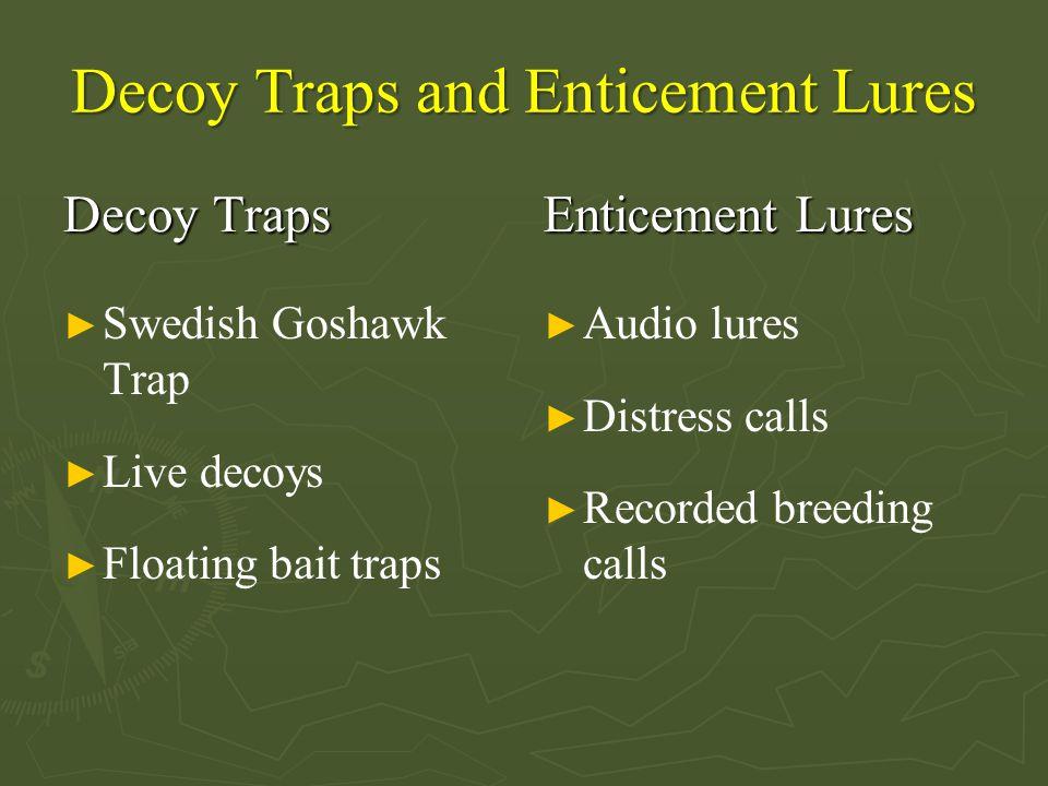 Decoy Traps and Enticement Lures Decoy Traps ► Swedish Goshawk Trap ► Live decoys ► Floating bait traps Enticement Lures ► Audio lures ► Distress calls ► Recorded breeding calls