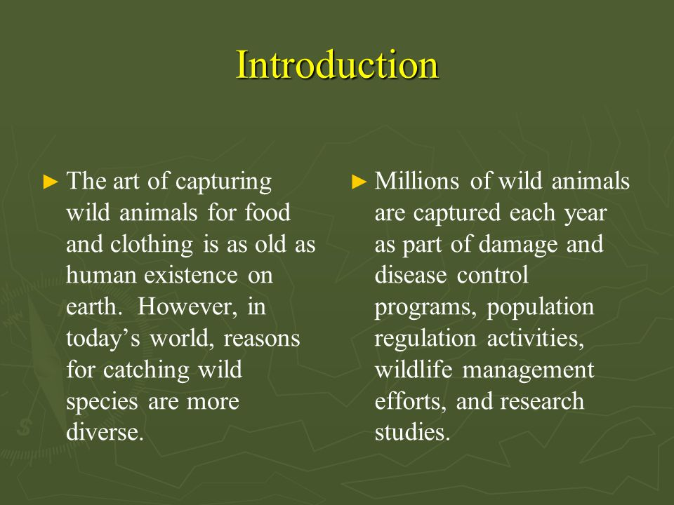 Introduction ► The art of capturing wild animals for food and clothing is as old as human existence on earth. However, in today's world, reasons for c