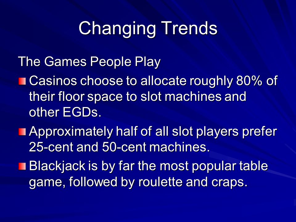 Changing Trends The Games People Play Casinos choose to allocate roughly 80% of their floor space to slot machines and other EGDs. Approximately half