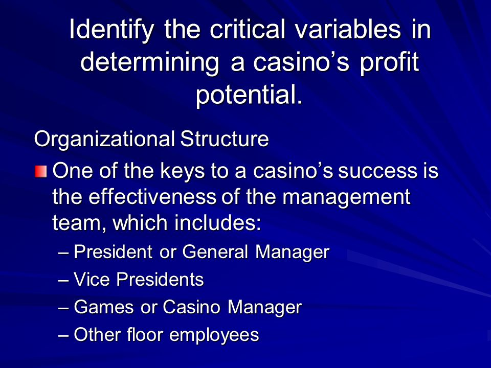 Identify the critical variables in determining a casino's profit potential. Organizational Structure One of the keys to a casino's success is the effe