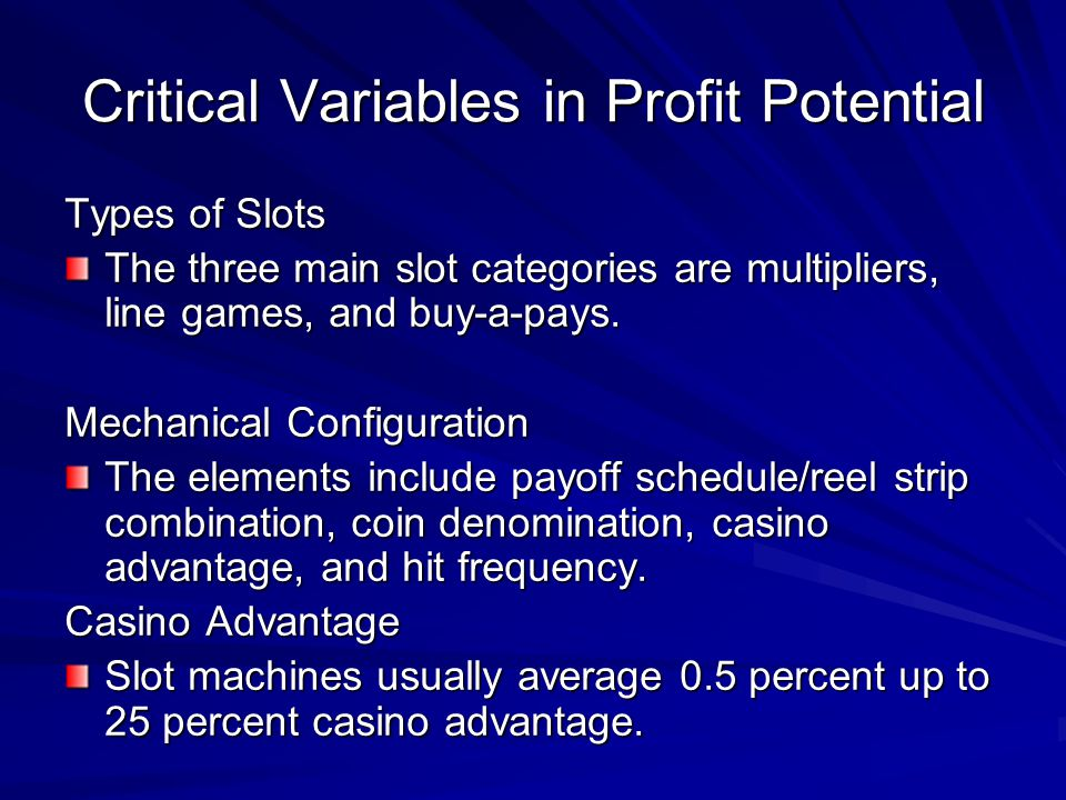 Critical Variables in Profit Potential Types of Slots The three main slot categories are multipliers, line games, and buy-a-pays. Mechanical Configura