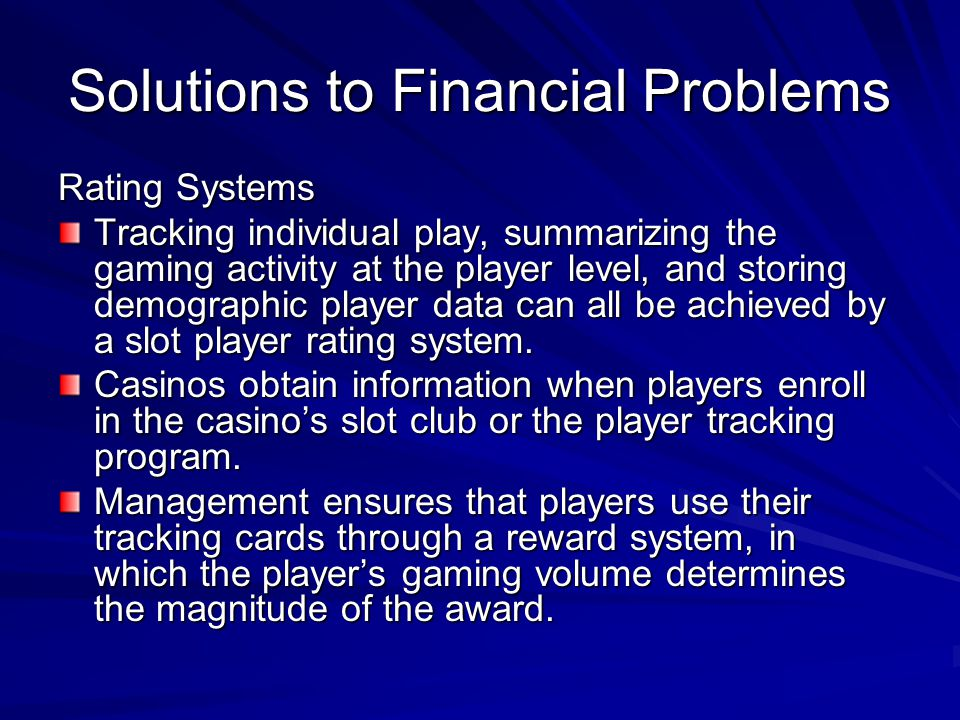 Solutions to Financial Problems Rating Systems Tracking individual play, summarizing the gaming activity at the player level, and storing demographic