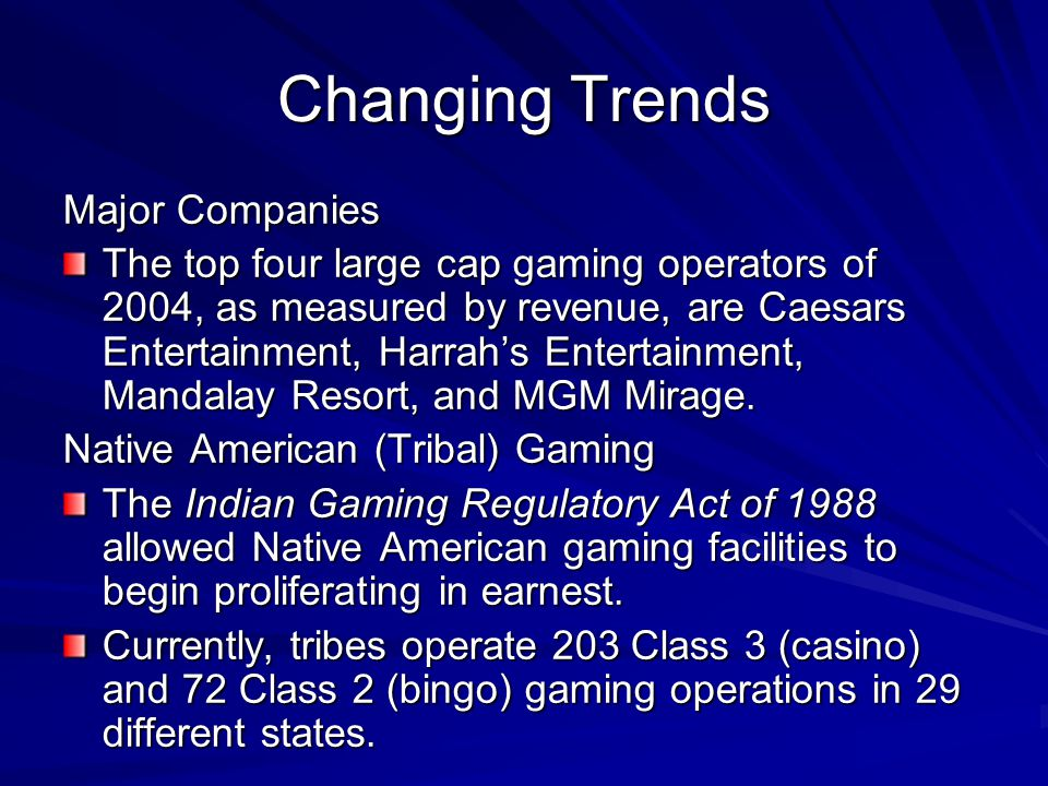 Changing Trends Major Companies The top four large cap gaming operators of 2004, as measured by revenue, are Caesars Entertainment, Harrah's Entertain