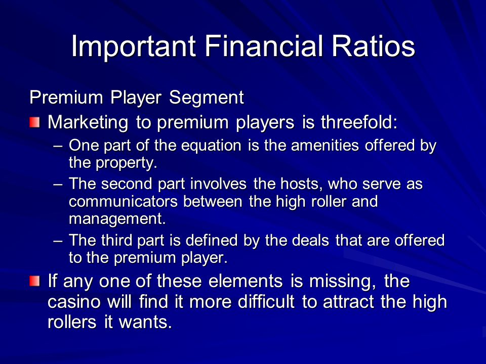 Important Financial Ratios Premium Player Segment Marketing to premium players is threefold: –One part of the equation is the amenities offered by the