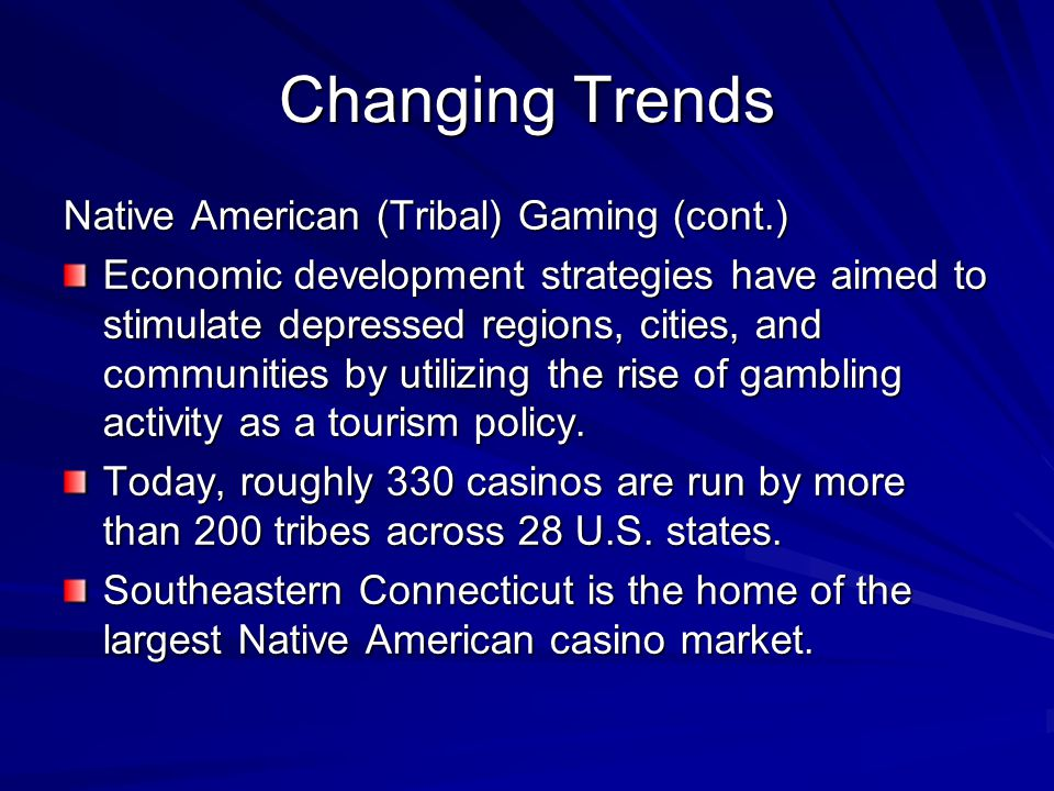 Changing Trends Native American (Tribal) Gaming (cont.) Economic development strategies have aimed to stimulate depressed regions, cities, and communi
