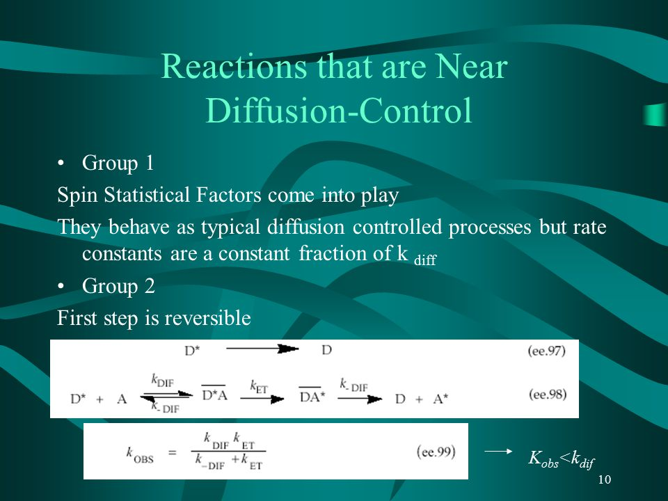 10 Reactions that are Near Diffusion-Control Group 1 Spin Statistical Factors come into play They behave as typical diffusion controlled processes but rate constants are a constant fraction of k diff Group 2 First step is reversible K obs <k dif
