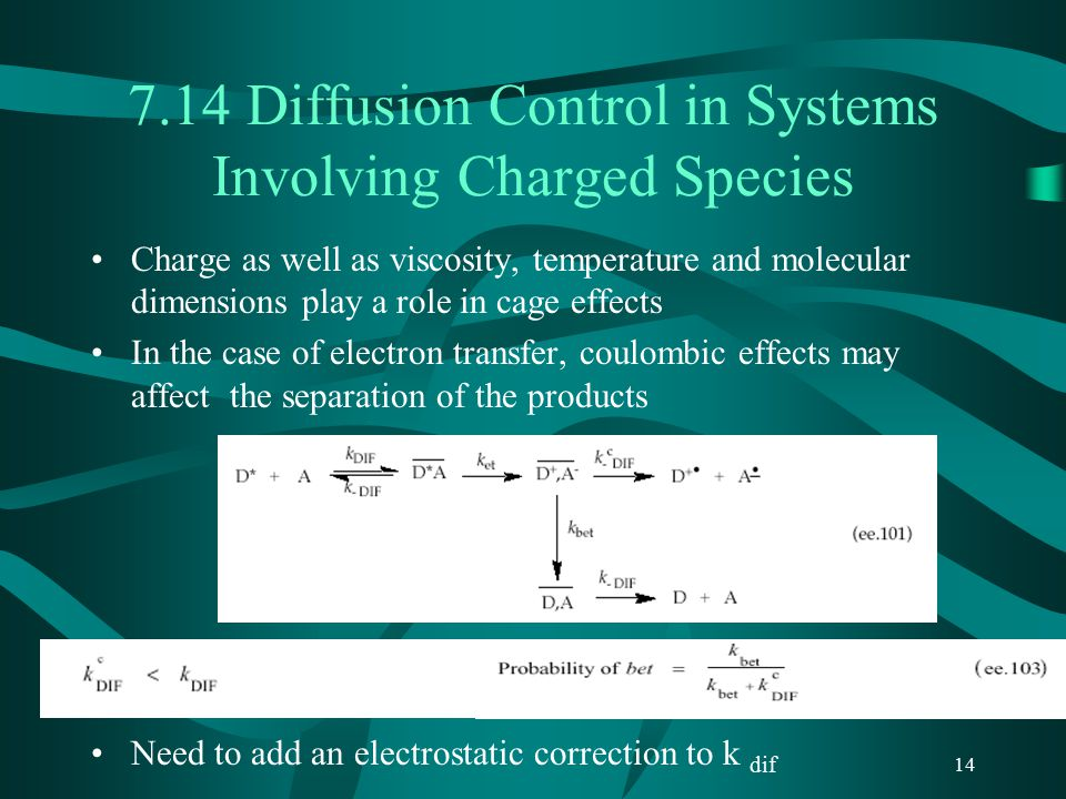 14 7.14 Diffusion Control in Systems Involving Charged Species Charge as well as viscosity, temperature and molecular dimensions play a role in cage effects In the case of electron transfer, coulombic effects may affect the separation of the products Need to add an electrostatic correction to k dif