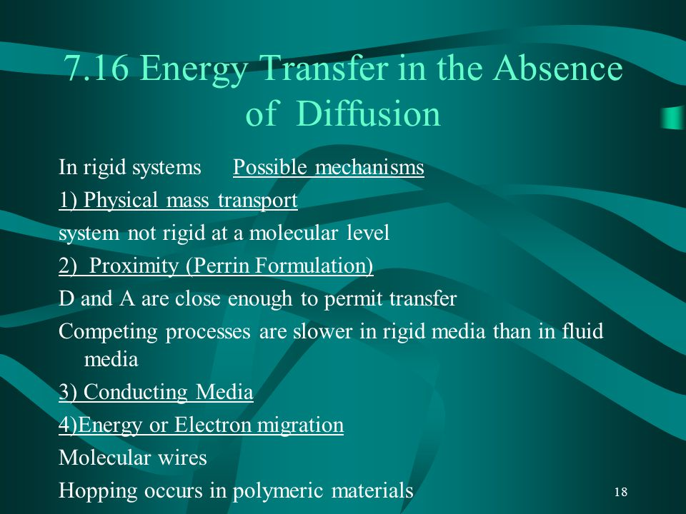 18 7.16 Energy Transfer in the Absence of Diffusion In rigid systems Possible mechanisms 1) Physical mass transport system not rigid at a molecular level 2) Proximity (Perrin Formulation) D and A are close enough to permit transfer Competing processes are slower in rigid media than in fluid media 3) Conducting Media 4)Energy or Electron migration Molecular wires Hopping occurs in polymeric materials