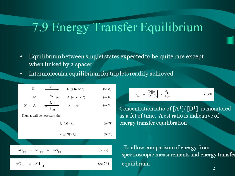 2 7.9 Energy Transfer Equilibrium Equilibrium between singlet states expected to be quite rare except when linked by a spacer Intermolecular equilibrium for triplets readily achieved Concentration ratio of [A*]/ [D*] is monitored as a fct of time.