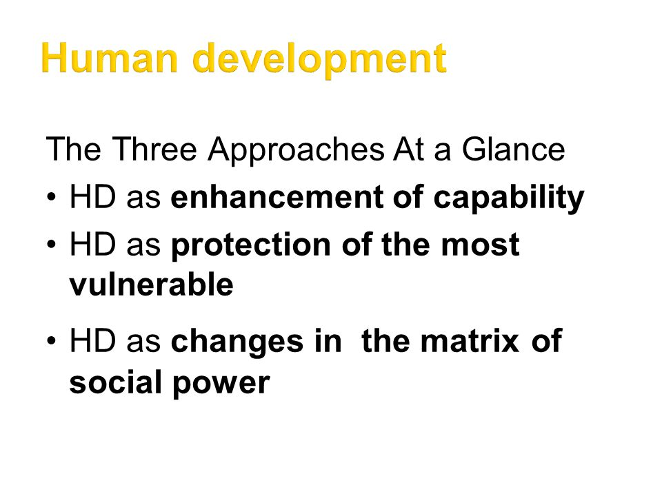 The Three Approaches At a Glance HD as enhancement of capability HD as protection of the most vulnerable HD as changes in the matrix of social power