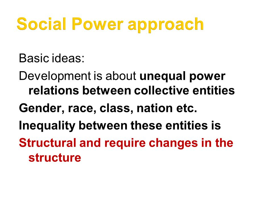 Basic ideas: Development is about unequal power relations between collective entities Gender, race, class, nation etc.
