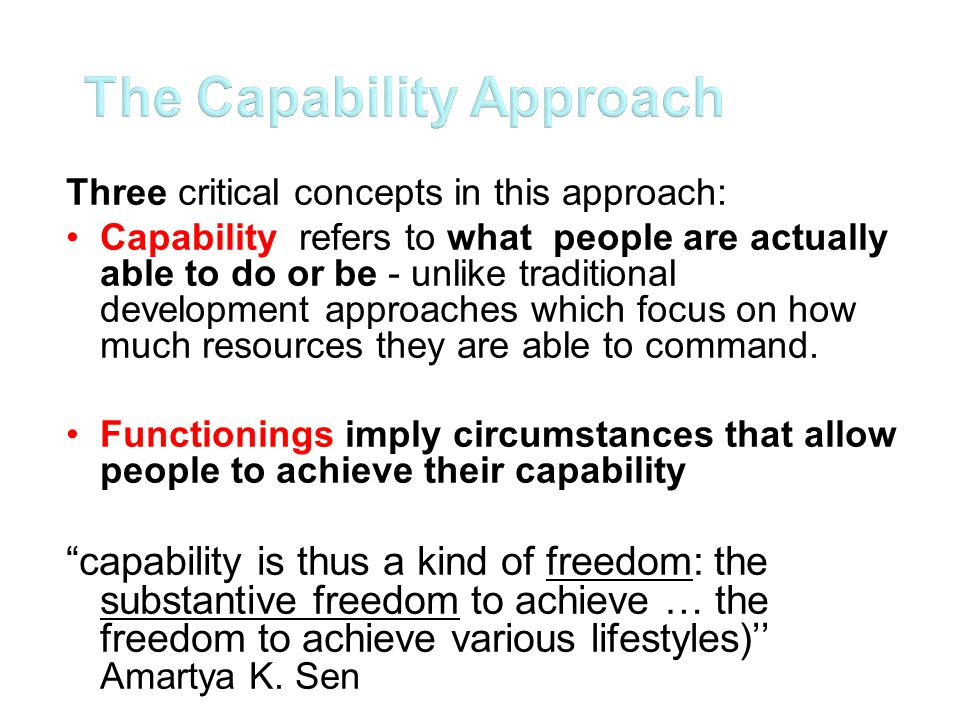 The capability approach The goal is to develop individual agency; in the interim, the state and international institutions are to be the agents which create conditions for the development of individual agency The human face approach The goal is to develop the capacity of international institutions as agents; it also emphasizes the role of the state, and policy-makers as agents