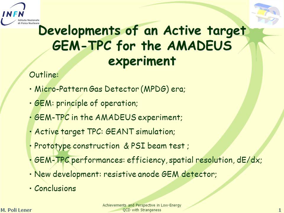 M. Poli Lener1 Developments of an Active target GEM-TPC for the AMADEUS experiment Outline: Micro-Pattern Gas Detector (MPDG) era; GEM: principle of o