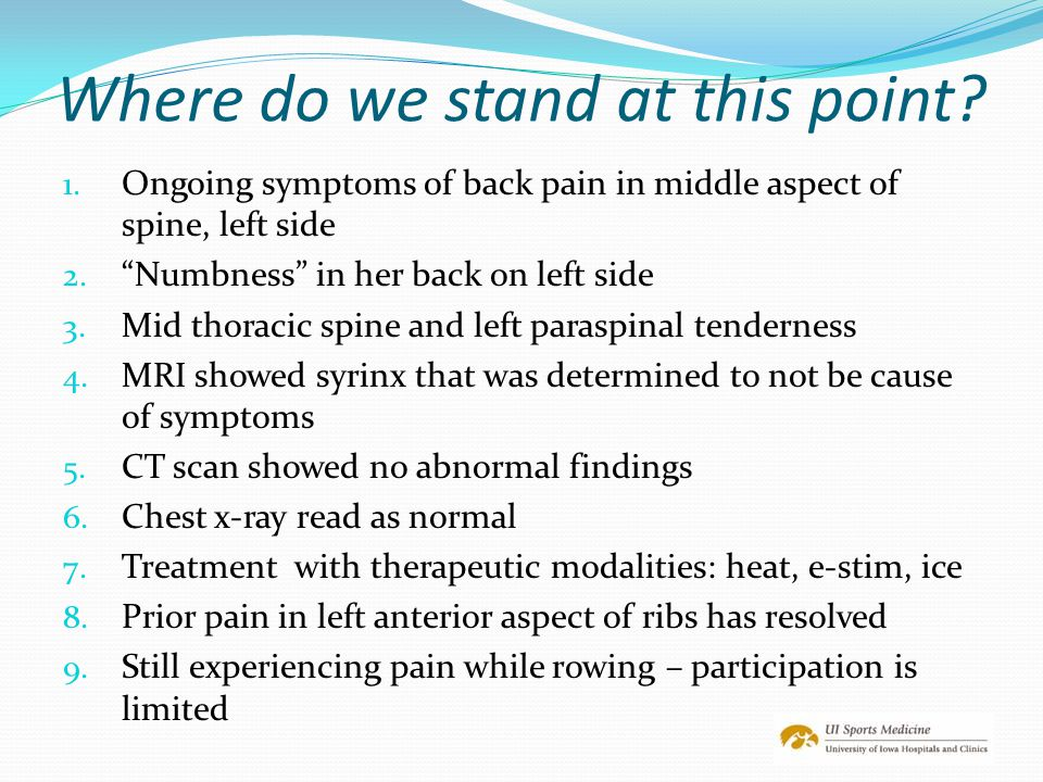 """Where do we stand at this point? 1. Ongoing symptoms of back pain in middle aspect of spine, left side 2. """"Numbness"""" in her back on left side 3. Mid t"""