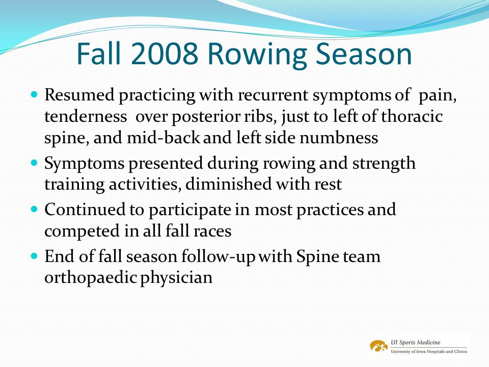 Fall 2008 Rowing Season Resumed practicing with recurrent symptoms of pain, tenderness over posterior ribs, just to left of thoracic spine, and mid-ba