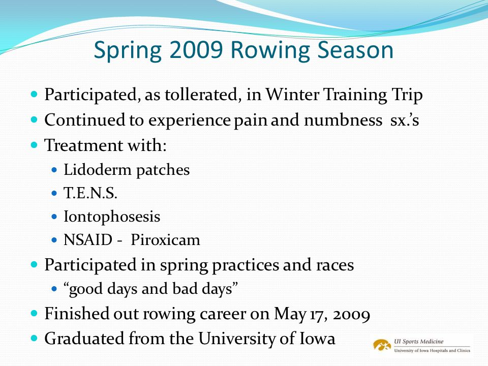 Spring 2009 Rowing Season Participated, as tollerated, in Winter Training Trip Continued to experience pain and numbness sx.'s Treatment with: Lidoder