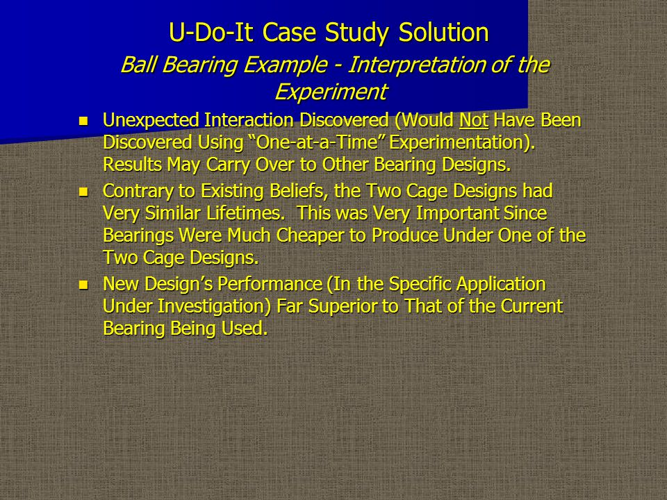 U-Do-It Case Study Solution Ball Bearing Example - Interpretation of the Experiment Unexpected Interaction Discovered (Would Not Have Been Discovered Using One-at-a-Time Experimentation).