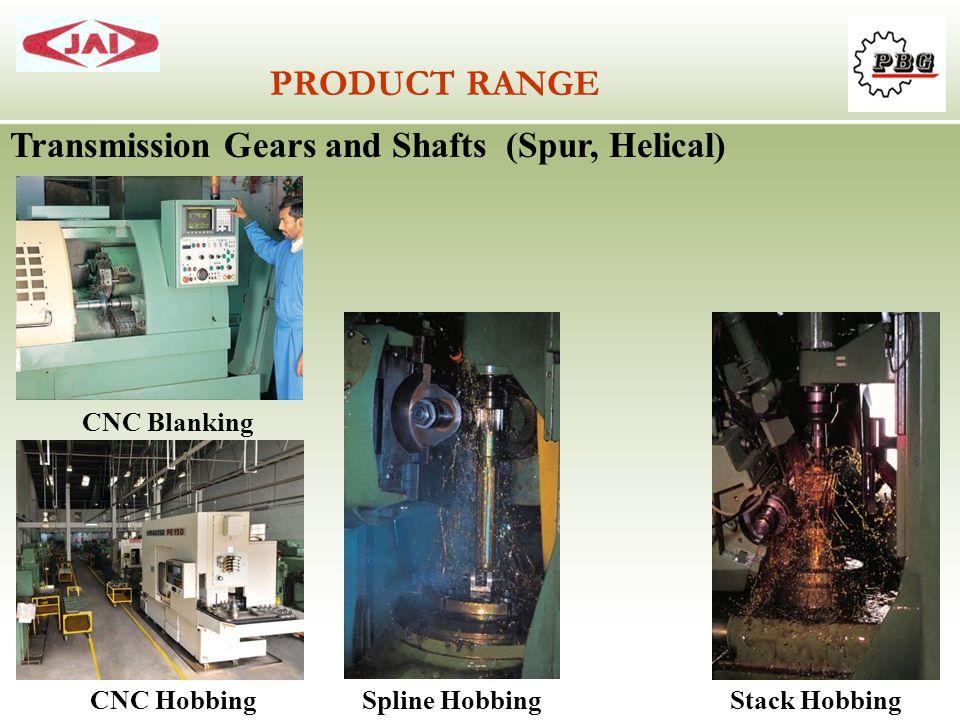 PRODUCT RANGE Transmission Gears and Shafts (Spur, Helical) CNC Blanking CNC HobbingSpline HobbingStack Hobbing