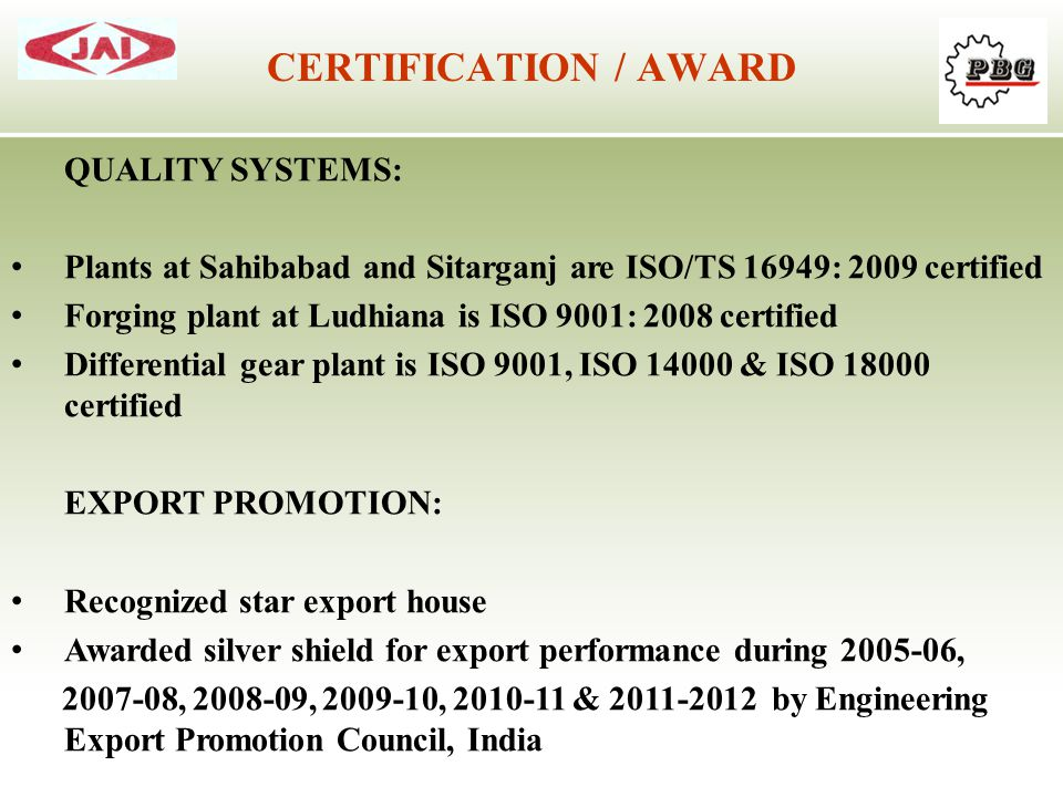 QUALITY SYSTEMS: Plants at Sahibabad and Sitarganj are ISO/TS 16949: 2009 certified Forging plant at Ludhiana is ISO 9001: 2008 certified Differential