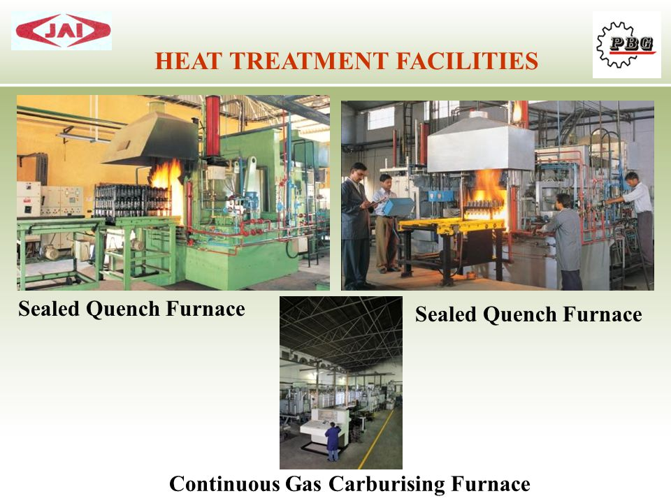 HEAT TREATMENT FACILITIES Sealed Quench Furnace Continuous Gas Carburising Furnace Sealed Quench Furnace