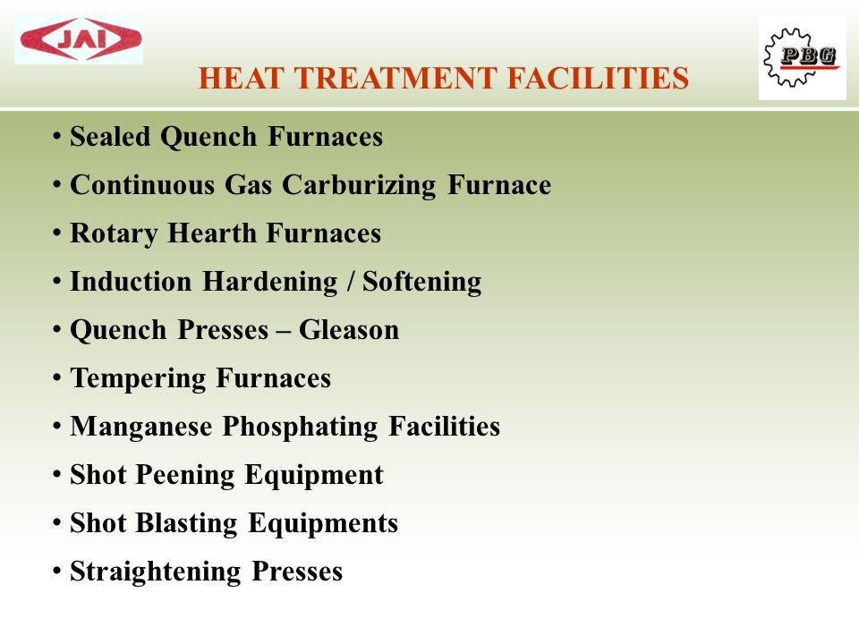 HEAT TREATMENT FACILITIES Sealed Quench Furnaces Continuous Gas Carburizing Furnace Rotary Hearth Furnaces Induction Hardening / Softening Quench Pres