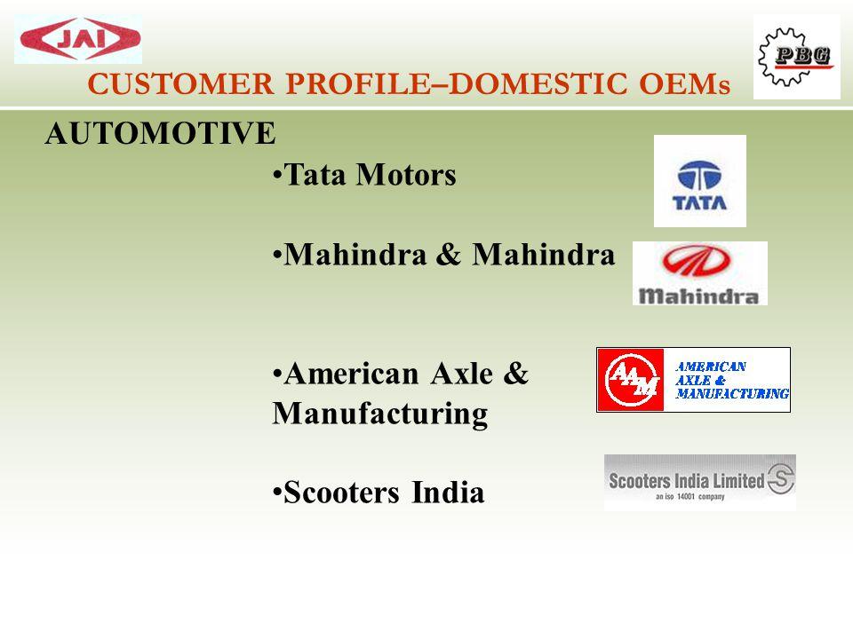 CUSTOMER PROFILE–DOMESTIC OEMs AUTOMOTIVE Tata Motors Mahindra & Mahindra American Axle & Manufacturing Scooters India