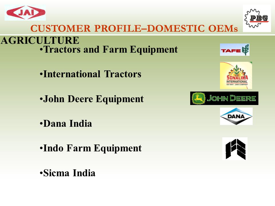 CUSTOMER PROFILE–DOMESTIC OEMs AGRICULTURE Tractors and Farm Equipment International Tractors John Deere Equipment Dana India Indo Farm Equipment Sicm
