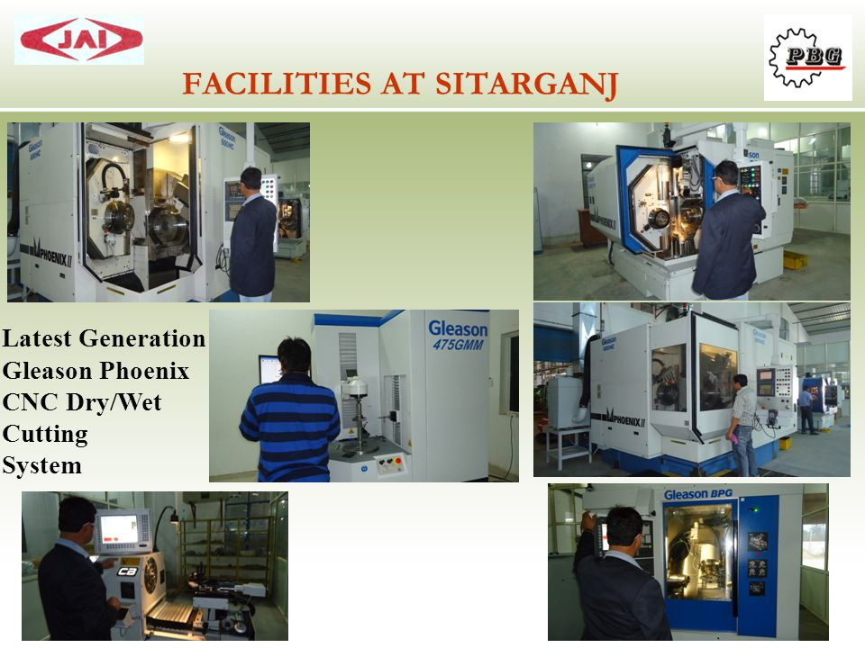 FACILITIES AT SITARGANJ Latest Generation Gleason Phoenix CNC Dry/Wet Cutting System