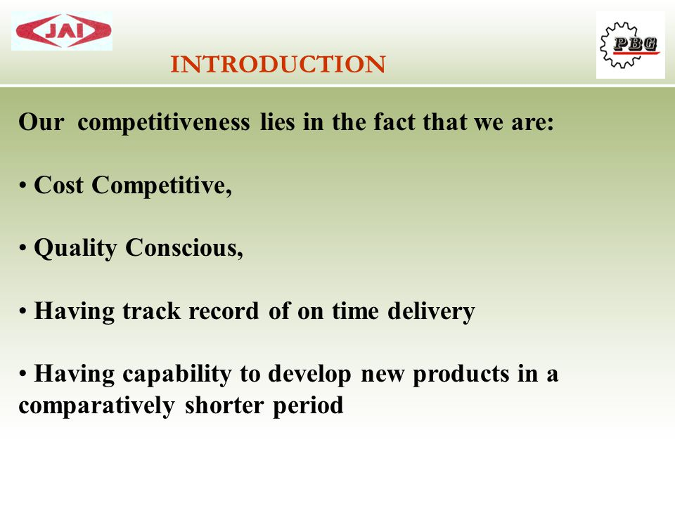 Our competitiveness lies in the fact that we are: Cost Competitive, Quality Conscious, Having track record of on time delivery Having capability to de