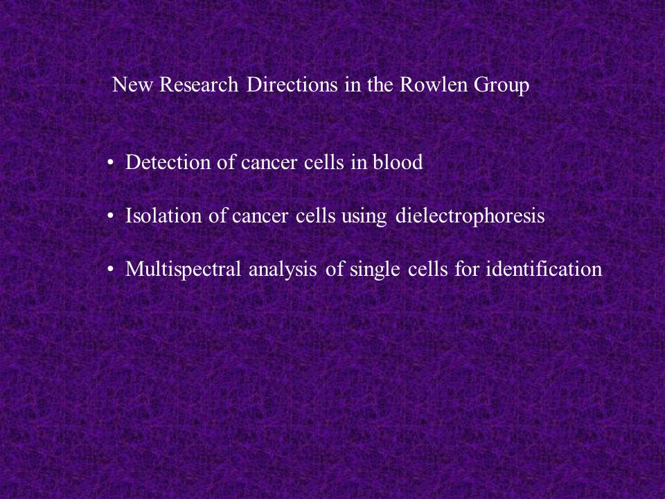 New Research Directions in the Rowlen Group Detection of cancer cells in blood Isolation of cancer cells using dielectrophoresis Multispectral analysis of single cells for identification