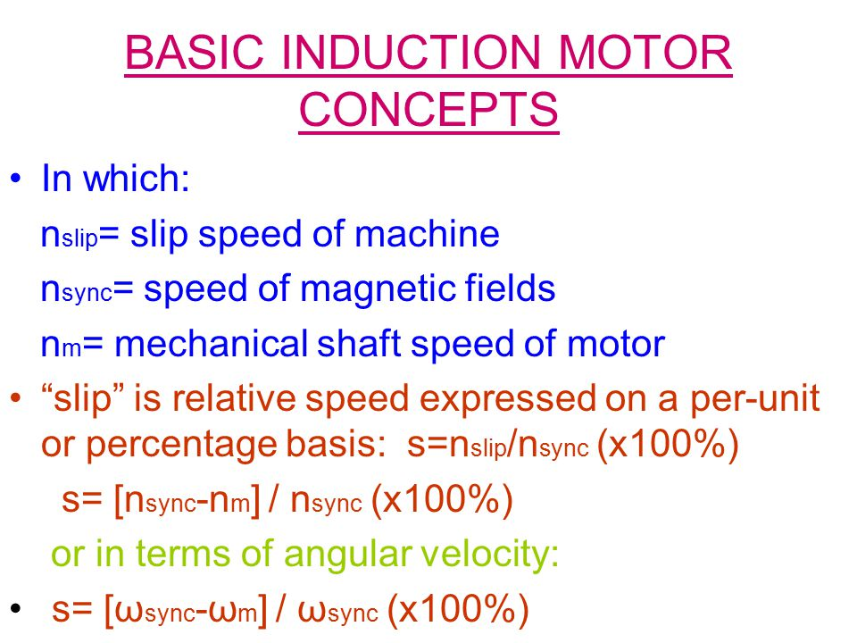 BASIC INDUCTION MOTOR CONCEPTS In which: n slip = slip speed of machine n sync = speed of magnetic fields n m = mechanical shaft speed of motor slip is relative speed expressed on a per-unit or percentage basis: s=n slip /n sync (x100%) s= [n sync -n m ] / n sync (x100%) or in terms of angular velocity: s= [ω sync -ω m ] / ω sync (x100%)