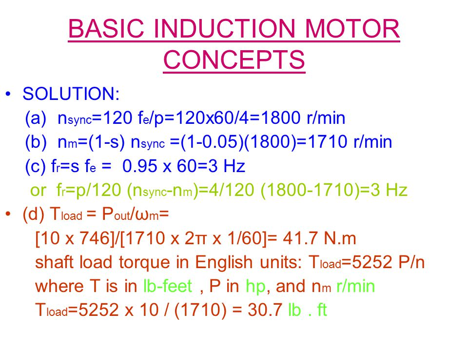 BASIC INDUCTION MOTOR CONCEPTS SOLUTION: (a) n sync =120 f e /p=120x60/4=1800 r/min (b) n m =(1-s) n sync =(1-0.05)(1800)=1710 r/min (c) f r =s f e =