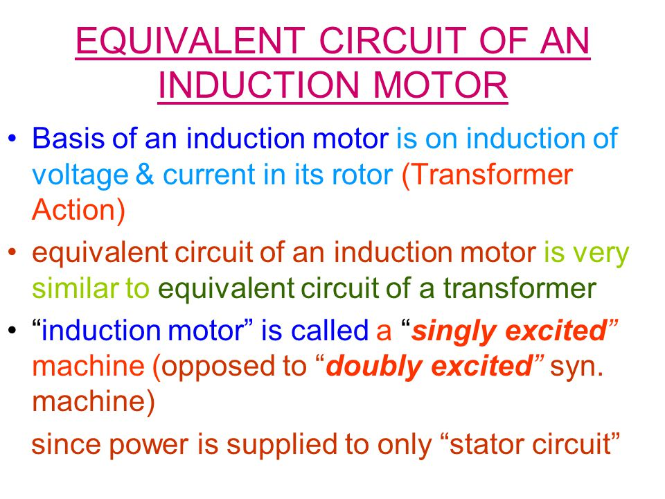 EQUIVALENT CIRCUIT OF AN INDUCTION MOTOR Basis of an induction motor is on induction of voltage & current in its rotor (Transformer Action) equivalent