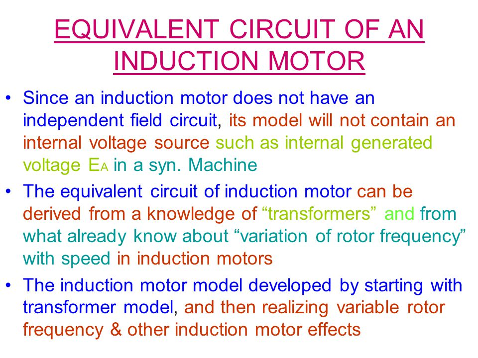EQUIVALENT CIRCUIT OF AN INDUCTION MOTOR Since an induction motor does not have an independent field circuit, its model will not contain an internal voltage source such as internal generated voltage E A in a syn.