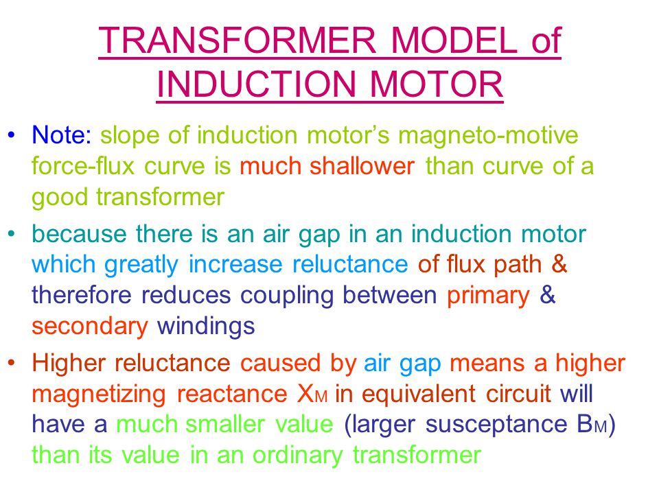 TRANSFORMER MODEL of INDUCTION MOTOR Note: slope of induction motor's magneto-motive force-flux curve is much shallower than curve of a good transformer because there is an air gap in an induction motor which greatly increase reluctance of flux path & therefore reduces coupling between primary & secondary windings Higher reluctance caused by air gap means a higher magnetizing reactance X M in equivalent circuit will have a much smaller value (larger susceptance B M ) than its value in an ordinary transformer