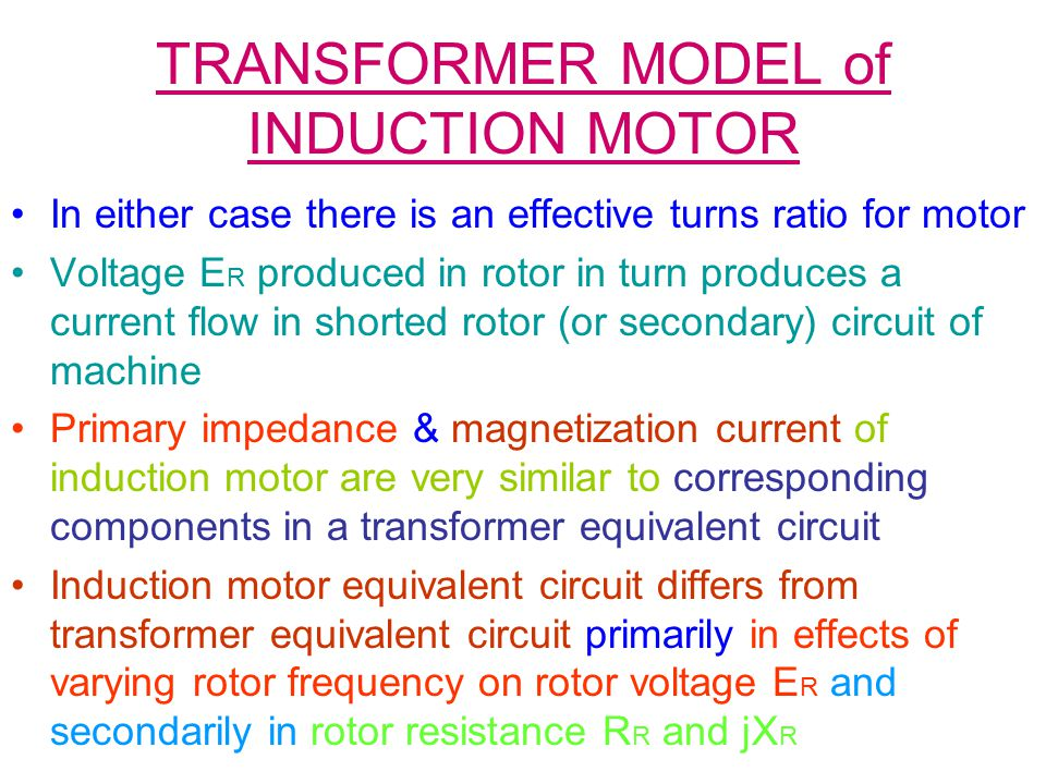 TRANSFORMER MODEL of INDUCTION MOTOR In either case there is an effective turns ratio for motor Voltage E R produced in rotor in turn produces a curre